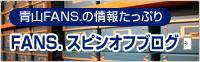 青山FANS.の情報たっぷりFANS.スピンオフブログ
